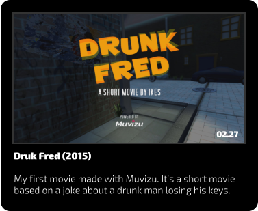 Druk Fred (2015)  My first movie made with Muvizu. It's a short movie based on a joke about a drunk man losing his keys. 02.27