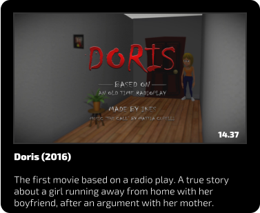 Doris (2016)  The first movie based on a radio play. A true story about a girl running away from home with her boyfriend, after an argument with her mother. 14.37